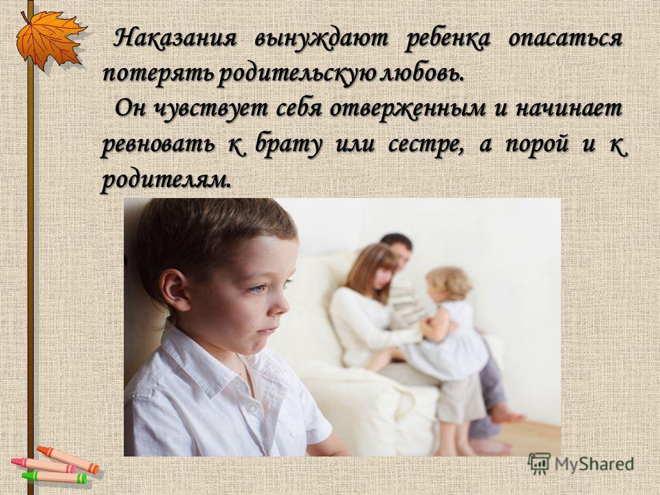 Наказания вынуждают ребенка опасаться потерять родительскую любовь. Наказания вынуждают ребенка опасаться потерять родительскую любовь. Он чувствует себя отверженным и начинает ревновать к брату или сестре, а порой и к родителям. Он чувствует себя от