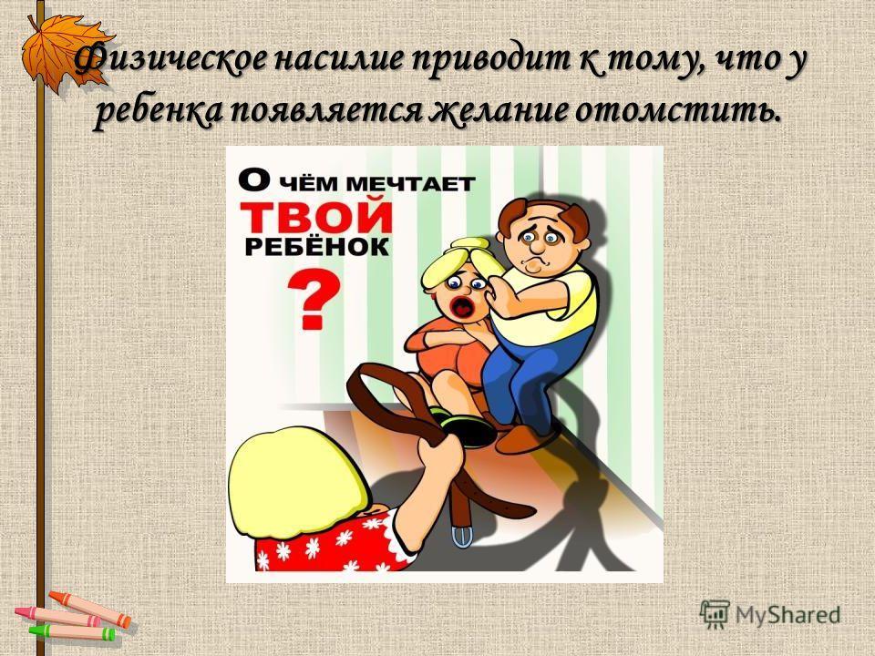Физическое насилие приводит к тому, что у ребенка появляется желание отомстить.