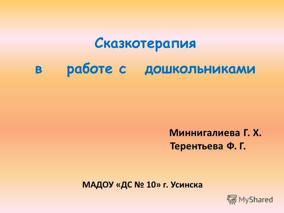 Миннигалиева Г. Х. Терентьева Ф. Г. МАДОУ «ДС 10» г. Усинска Сказкотерапия в работе с дошкольниками