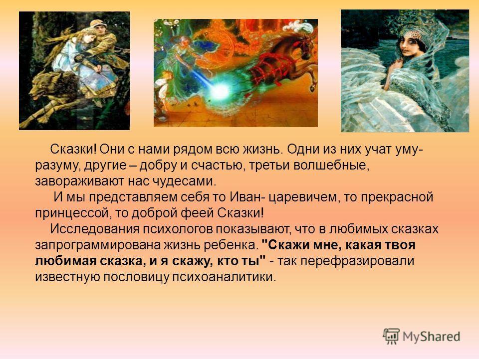 Сказки! Они с нами рядом всю жизнь. Одни из них учат уму- разуму, другие – добру и счастью, третьи волшебные, завораживают нас чудесами. И мы представляем себя то Иван- царевичем, то прекрасной принцессой, то доброй феей Сказки! Исследования психолог