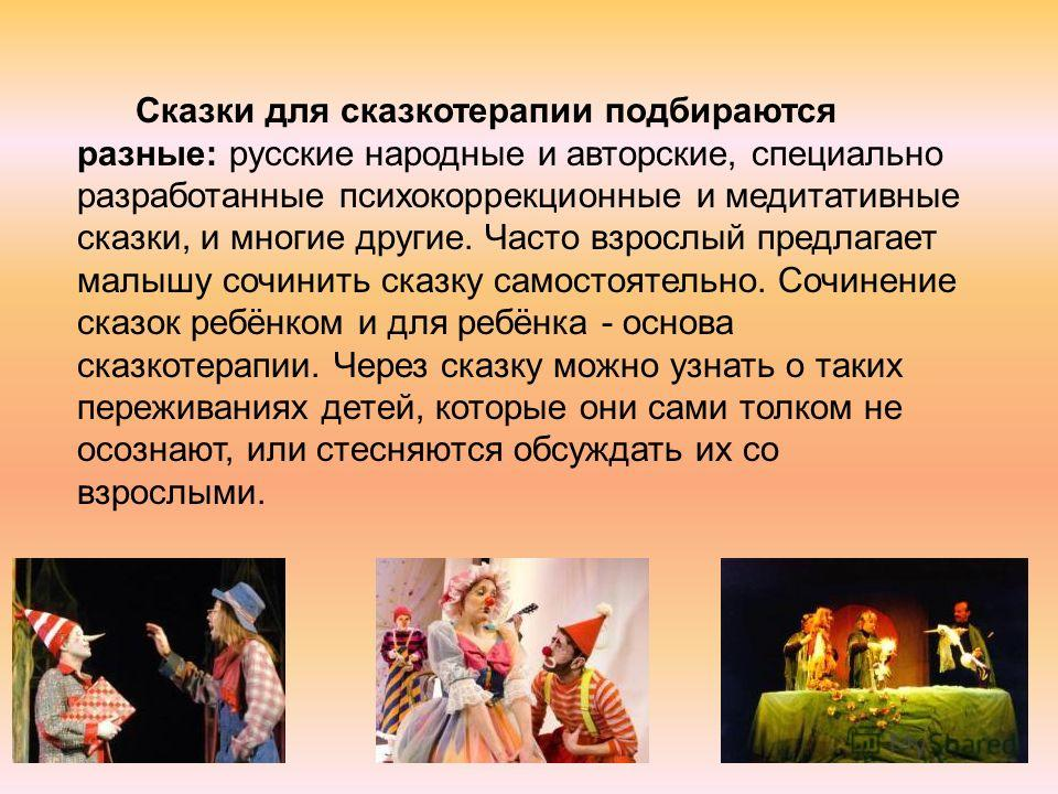 Сказки для сказкотерапии подбираются разные: русские народные и авторские, специально разработанные психокоррекционные и медитативные сказки, и многие другие. Часто взрослый предлагает малышу сочинить сказку самостоятельно. Сочинение сказок ребёнком