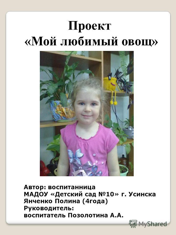Проект «Мой любимый овощ» Автор: воспитанница МАДОУ «Детский сад 10» г. Усинска Янченко Полина (4года) Руководитель: воспитатель Позолотина А.А.