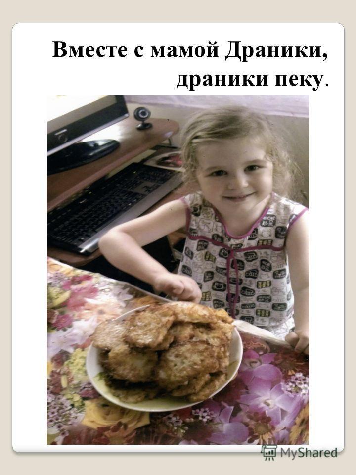 Вместе с мамой Драники, драники пеку.