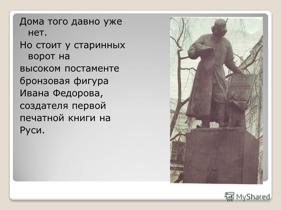 Дома того давно уже нет. Но стоит у старинных ворот на высоком постаменте бронзовая фигура Ивана Федорова, создателя первой печатной книги на Руси.