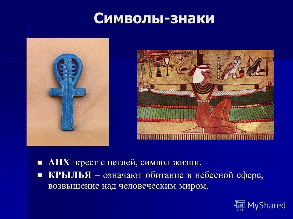 Символы-знаки АНХ -крест с петлей, символ жизни. АНХ -крест с петлей, символ жизни. КРЫЛЬЯ – означают обитание в небесной сфере, возвышение над человеческим миром. КРЫЛЬЯ – означают обитание в небесной сфере, возвышение над человеческим миром.