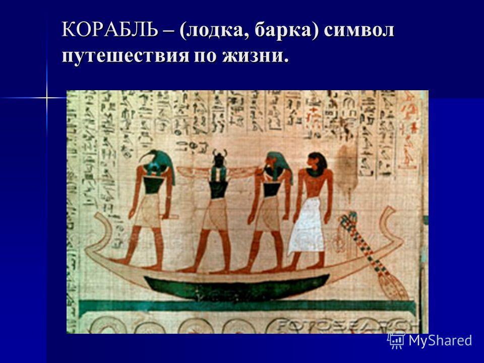 КОРАБЛЬ – (лодка, барка) символ путешествия по жизни.