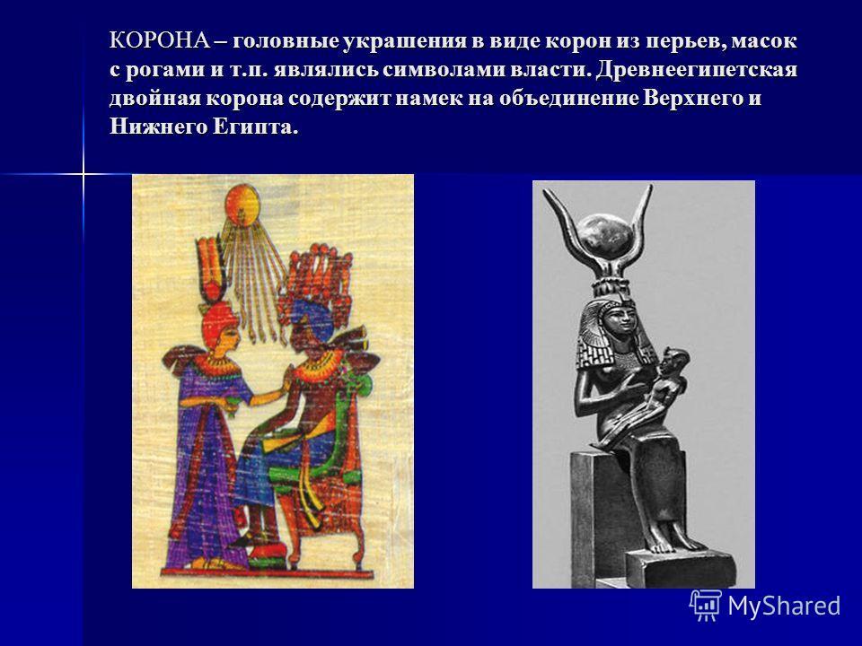 КОРОНА – головные украшения в виде корон из перьев, масок с рогами и т.п. являлись символами власти. Древнеегипетская двойная корона содержит намек на объединение Верхнего и Нижнего Египта.