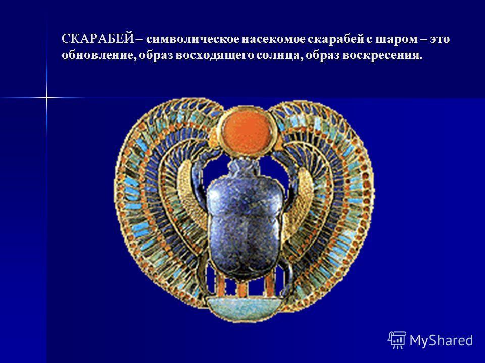 СКАРАБЕЙ – символическое насекомое скарабей с шаром – это обновление, образ восходящего солнца, образ воскресения.