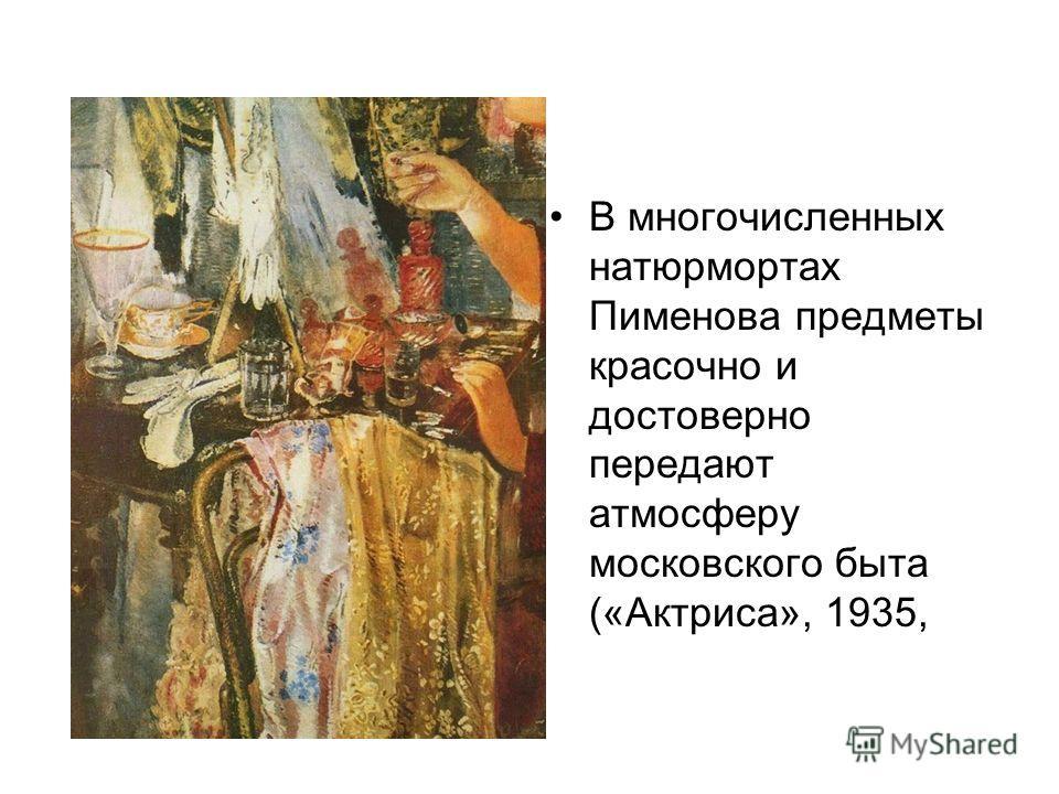 В многочисленных натюрмортах Пименова предметы красочно и достоверно передают атмосферу московского быта («Актриса», 1935,