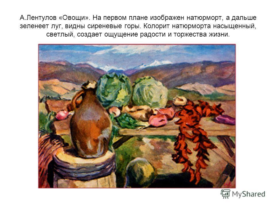 А.Лентулов «Овощи». На первом плане изображен натюрморт, а дальше зеленеет луг, видны сиреневые горы. Колорит натюрморта насыщенный, светлый, создает ощущение радости и торжества жизни.