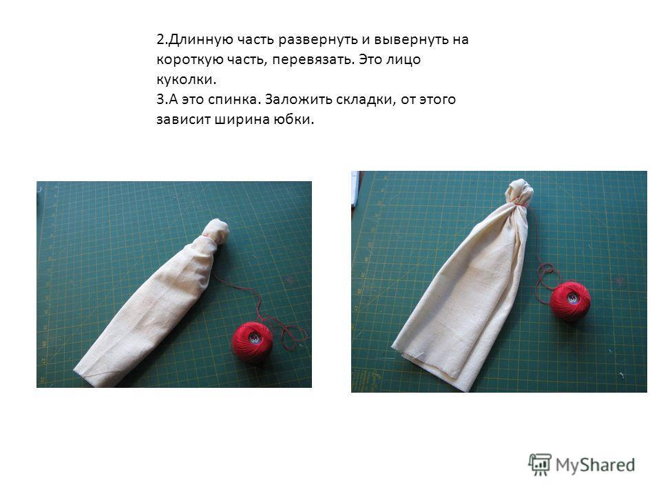 2.Длинную часть развернуть и вывернуть на короткую часть, перевязать. Это лицо куколки. 3.А это спинка. Заложить складки, от этого зависит ширина юбки.