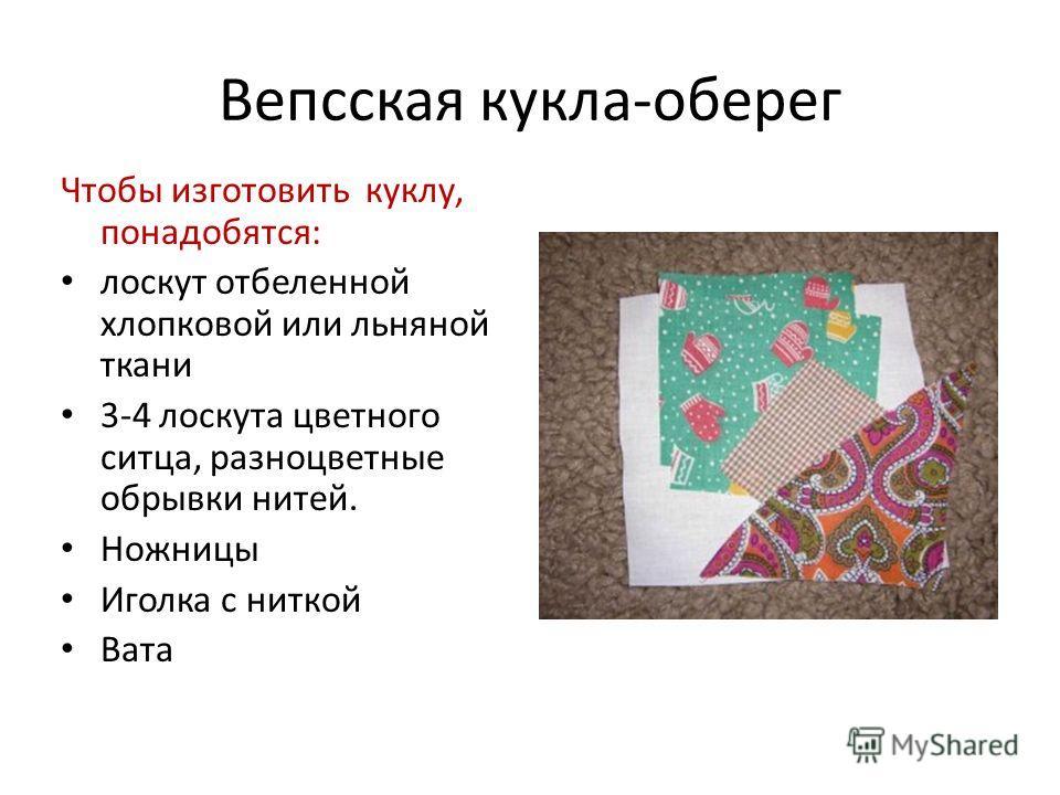 Вепсская кукла-оберег Чтобы изготовить куклу, понадобятся: лоскут отбеленной хлопковой или льняной ткани 3-4 лоскута цветного ситца, разноцветные обрывки нитей. Ножницы Иголка с ниткой Вата
