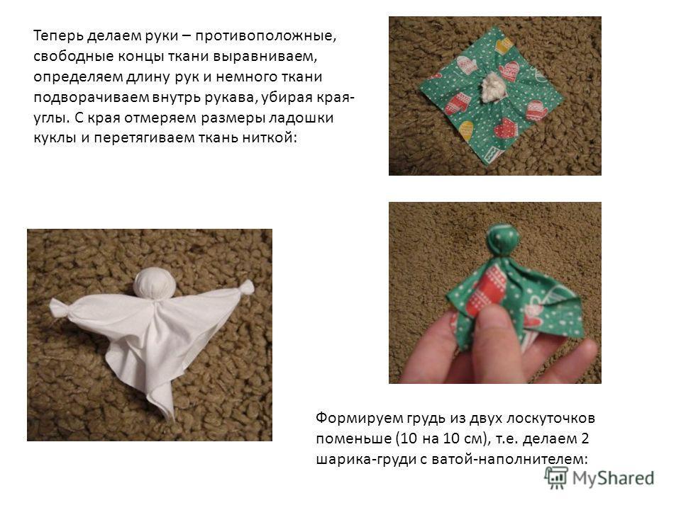Теперь делаем руки – противоположные, свободные концы ткани выравниваем, определяем длину рук и немного ткани подворачиваем внутрь рукава, убирая края- углы. С края отмеряем размеры ладошки куклы и перетягиваем ткань ниткой: Формируем грудь из двух л