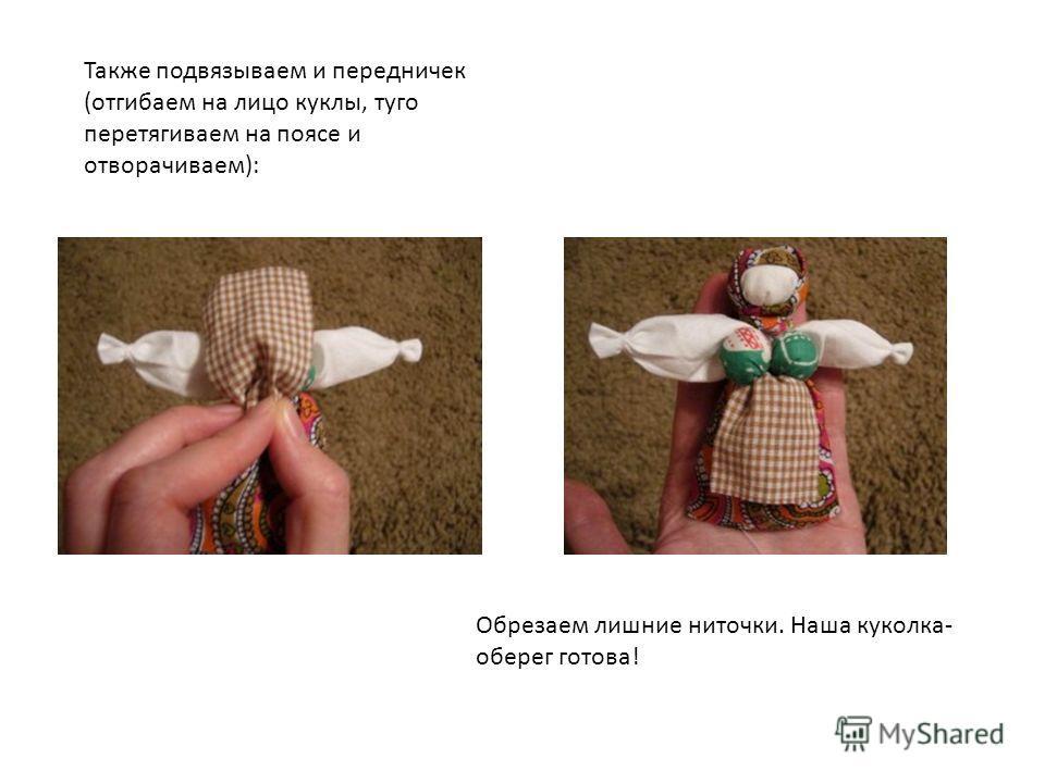 Также подвязываем и передничек (отгибаем на лицо куклы, туго перетягиваем на поясе и отворачиваем): Обрезаем лишние ниточки. Наша куколка- оберег готова!