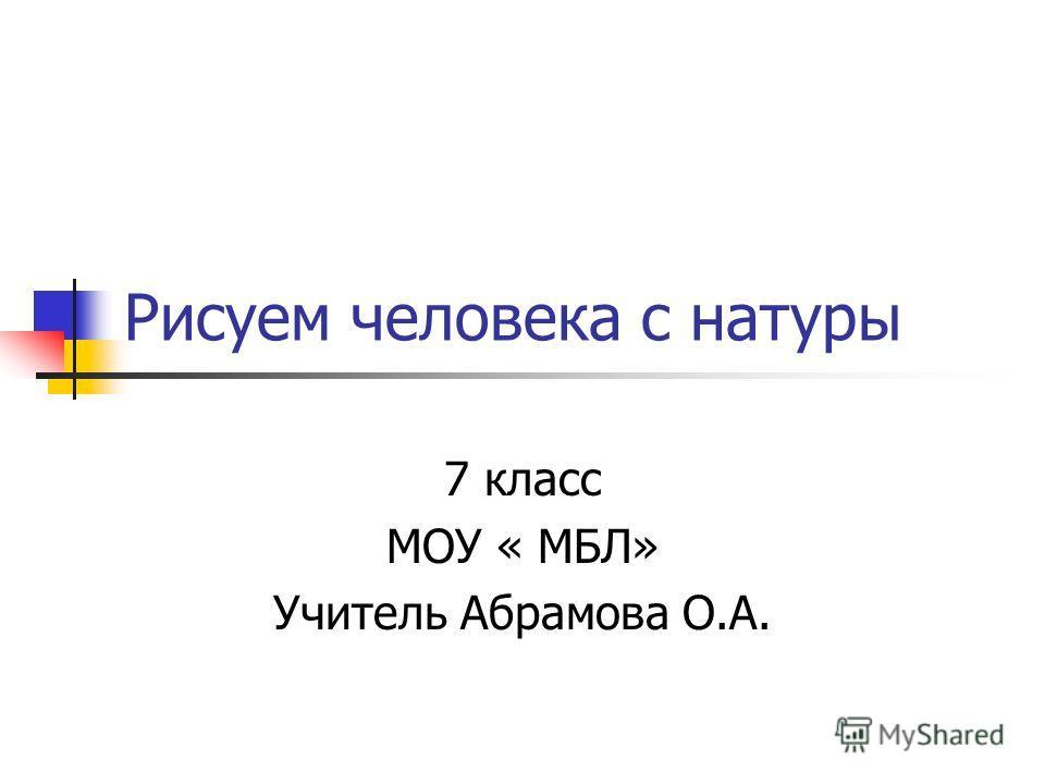 Рисуем человека с натуры 7 класс МОУ « МБЛ» Учитель Абрамова О.А.