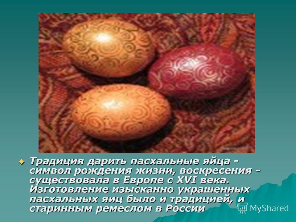 Традиция дарить пасхальные яйца - символ рождения жизни, воскресения - существовала в Европе с XVI века. Изготовление изысканно украшенных пасхальных яиц было и традицией, и старинным ремеслом в России Традиция дарить пасхальные яйца - символ рождени