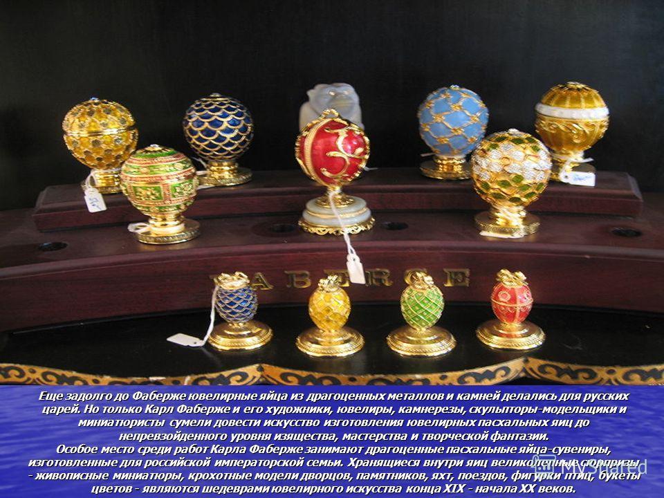 Еще задолго до Фаберже ювелирные яйца из драгоценных металлов и камней делались для русских царей. Но только Карл Фаберже и его художники, ювелиры, камнерезы, скульпторы-модельщики и миниатюристы сумели довести искусство изготовления ювелирных пасхал
