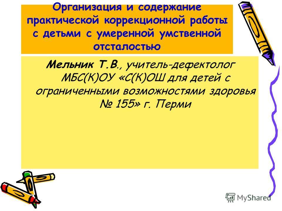 Организация и содержание практической коррекционной работы с детьми с умеренной умственной отсталостью Мельник Т.В., учитель-дефектолог МБС(К)ОУ «С(К)ОШ для детей с ограниченными возможностями здоровья 155» г. Перми