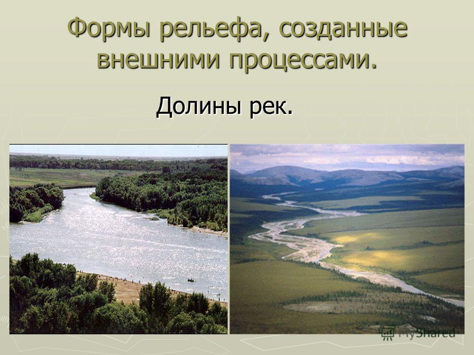 Формы рельефа, созданные внешними процессами. Долины рек. Долины рек.