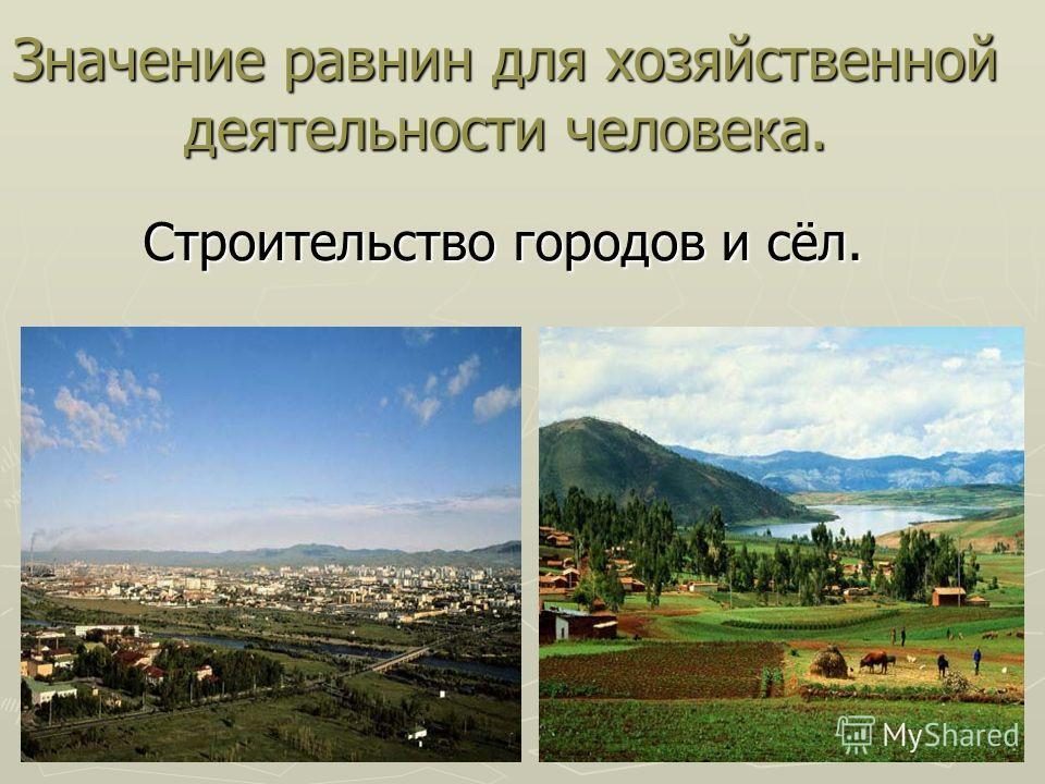 Значение равнин для хозяйственной деятельности человека. Строительство городов и сёл. Строительство городов и сёл.