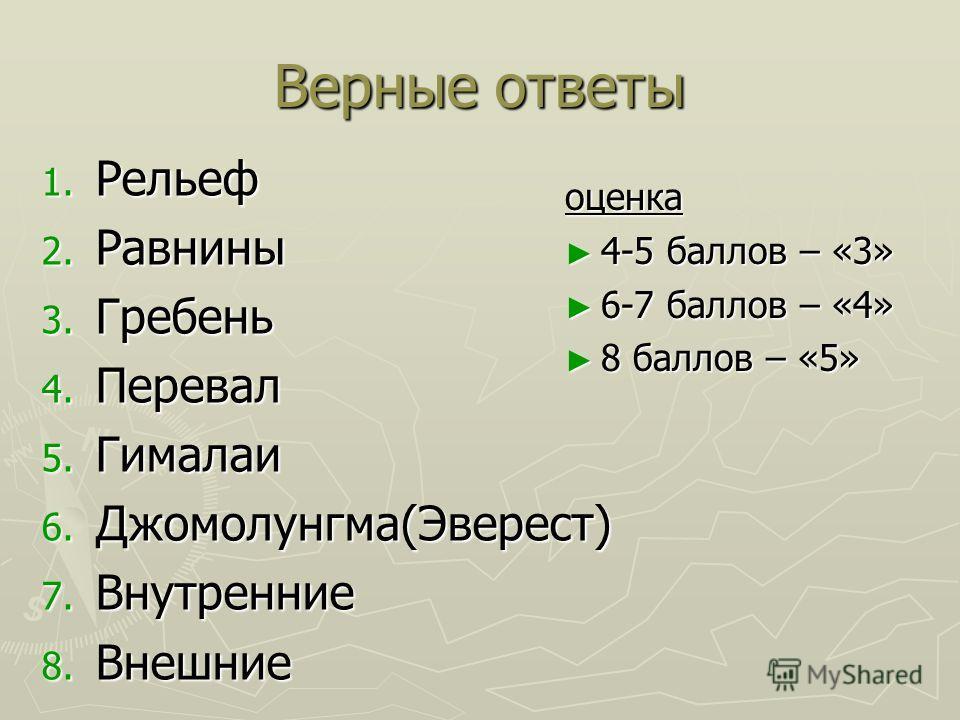 Верные ответы 1. Рельеф 2. Равнины 3. Гребень 4. Перевал 5. Гималаи 6. Джомолунгма(Эверест) 7. Внутренние 8. Внешние оценка 4-5 баллов – «3» 6-7 баллов – «4» 8 баллов – «5»
