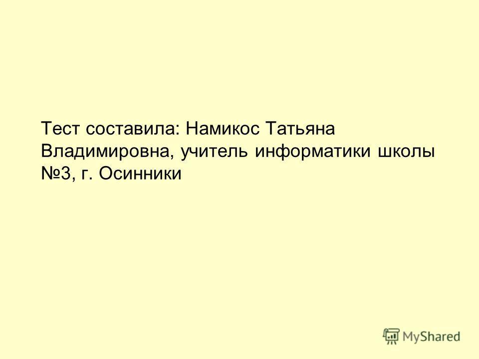 Тест составила: Намикос Татьяна Владимировна, учитель информатики школы 3, г. Осинники