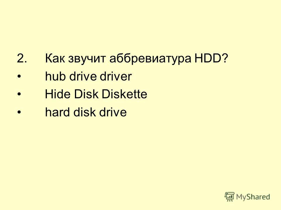 2. Как звучит аббревиатура HDD? hub drive driver Hide Disk Diskette hard disk drive