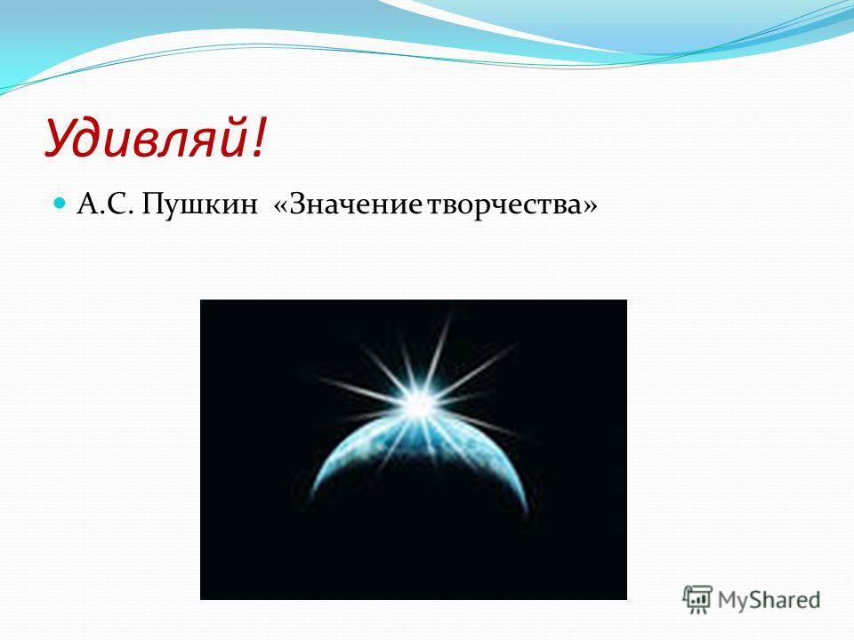 Удивляй! А.С. Пушкин «Значение творчества»