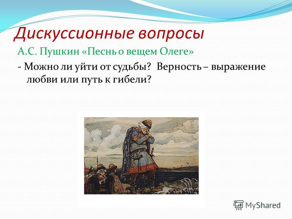 Дискуссионные вопросы А.С. Пушкин «Песнь о вещем Олеге» - Можно ли уйти от судьбы? Верность – выражение любви или путь к гибели?