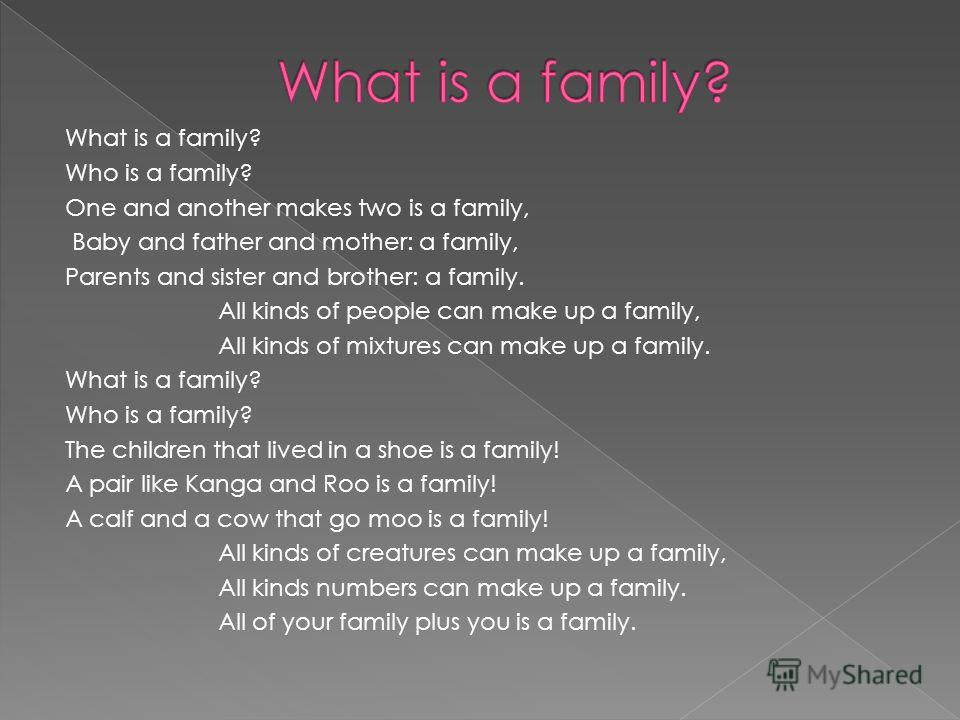 What is a family? Who is a family? One and another makes two is a family, Baby and father and mother: a family, Parents and sister and brother: a family. All kinds of people can make up a family, All kinds of mixtures can make up a family. What is a