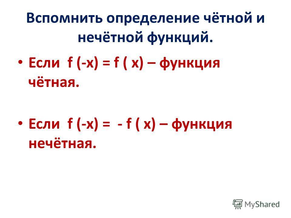 Вспомнить определение чётной и нечётной функций. Если f (-x) = f ( x) – функция чётная. Если f (-x) = - f ( x) – функция нечётная.
