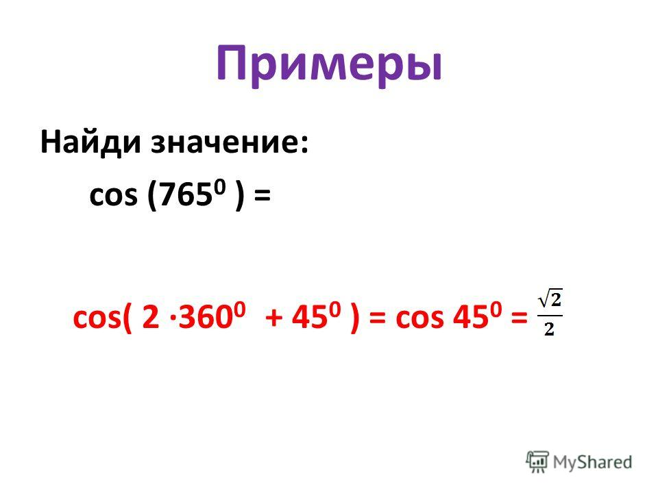 Примеры Найди значение: cos (765 0 ) = cos( 2 ·360 0 + 45 0 ) = cos 45 0 =