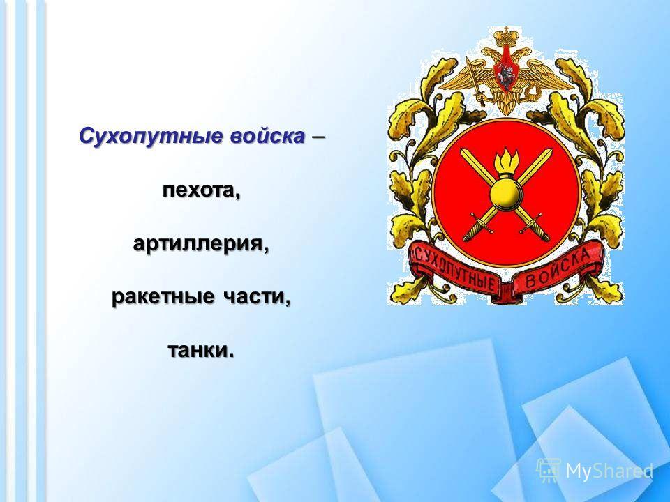 Сухопутные войска – пехота,артиллерия, ракетные части, танки.