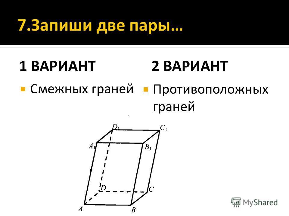 1 ВАРИАНТ Смежных граней 2 ВАРИАНТ Противоположных граней