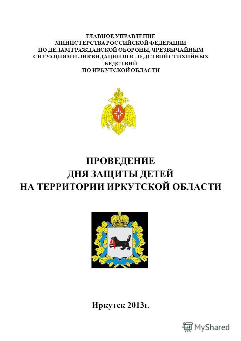 ПРОВЕДЕНИЕ ДНЯ ЗАЩИТЫ ДЕТЕЙ НА ТЕРРИТОРИИ ИРКУТСКОЙ ОБЛАСТИ Иркутск 2013г. ГЛАВНОЕ УПРАВЛЕНИЕ МИНИСТЕРСТВА РОССИЙСКОЙ ФЕДЕРАЦИИ ПО ДЕЛАМ ГРАЖДАНСКОЙ ОБОРОНЫ, ЧРЕЗВЫЧАЙНЫМ СИТУАЦИЯМ И ЛИКВИДАЦИИ ПОСЛЕДСТВИЙ СТИХИЙНЫХ БЕДСТВИЙ ПО ИРКУТСКОЙ ОБЛАСТИ