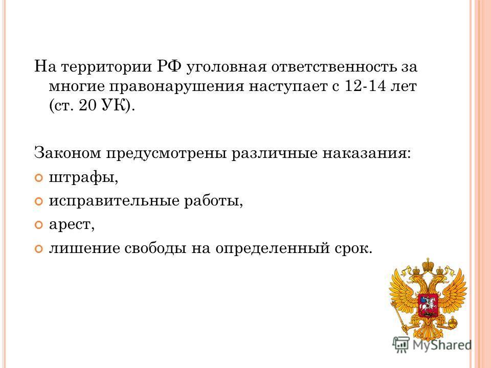 На территории РФ уголовная ответственность за многие правонарушения наступает с 12-14 лет (ст. 20 УК). Законом предусмотрены различные наказания: штрафы, исправительные работы, арест, лишение свободы на определенный срок.