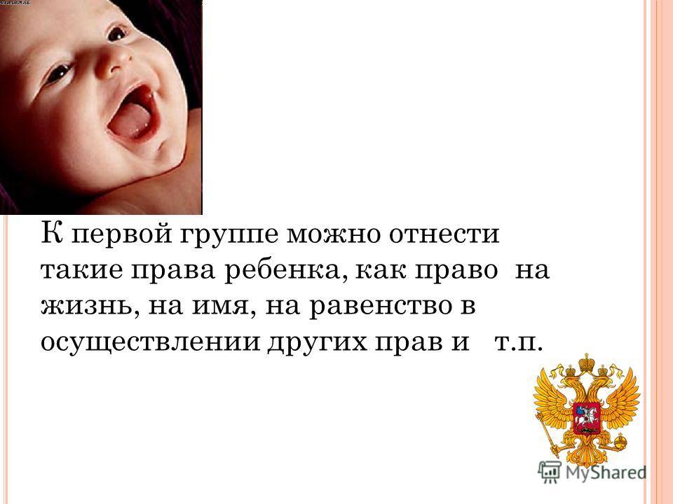 К первой группе можно отнести такие права ребенка, как право на жизнь, на имя, на равенство в осуществлении других прав и т.п.