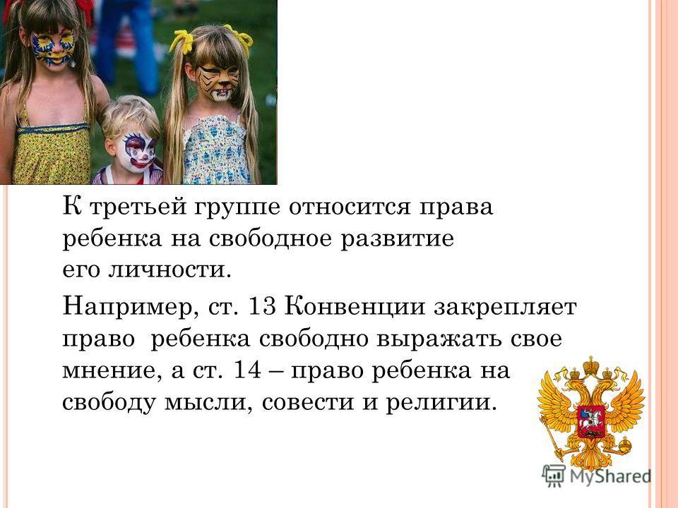 К третьей группе относится права ребенка на свободное развитие его личности. Например, ст. 13 Конвенции закрепляет право ребенка свободно выражать свое мнение, а ст. 14 – право ребенка на свободу мысли, совести и религии.
