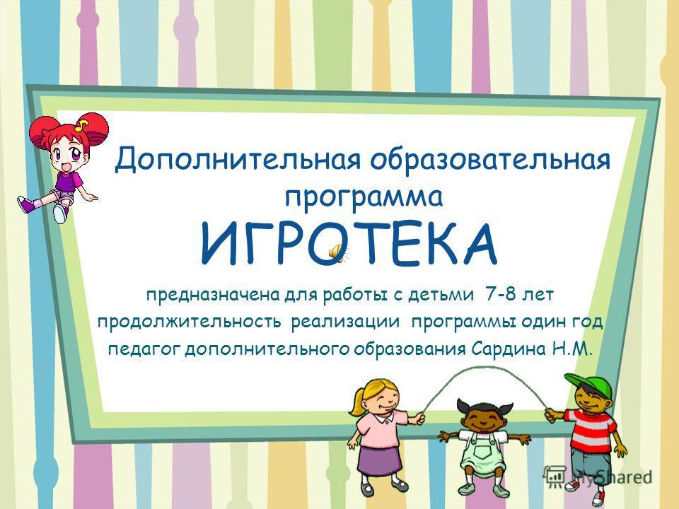 Дополнительная образовательная программа ИГРОТЕКА предназначена для работы с детьми 7-8 лет продолжительность реализации программы один год педагог дополнительного образования Сардина Н.М.
