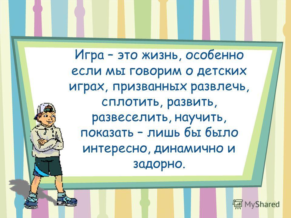 Игра – это жизнь, особенно если мы говорим о детских играх, призванных развлечь, сплотить, развить, развеселить, научить, показать – лишь бы было интересно, динамично и задорно.
