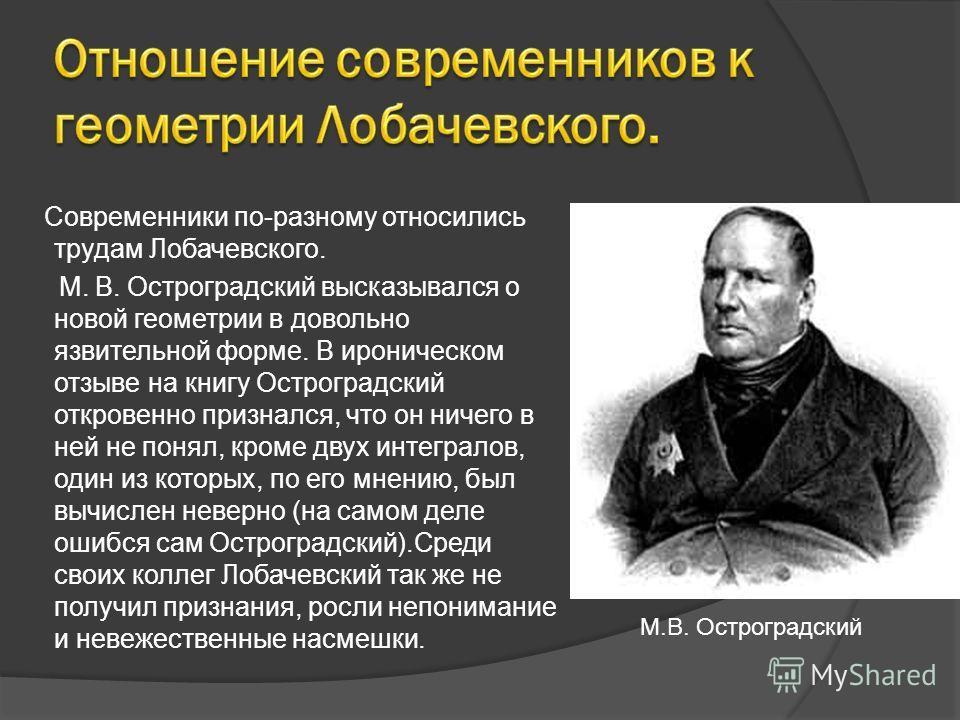 Современники по-разному относились трудам Лобачевского. М. В. Остроградский высказывался о новой геометрии в довольно язвительной форме. В ироническом отзыве на книгу Остроградский откровенно признался, что он ничего в ней не понял, кроме двух интегр