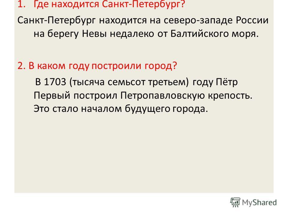 1.Где находится Санкт-Петербург? Санкт-Петербург находится на северо-западе России на берегу Невы недалеко от Балтийского моря. 2. В каком году построили город? В 1703 (тысяча семьсот третьем) году Пётр Первый построил Петропавловскую крепость. Это с