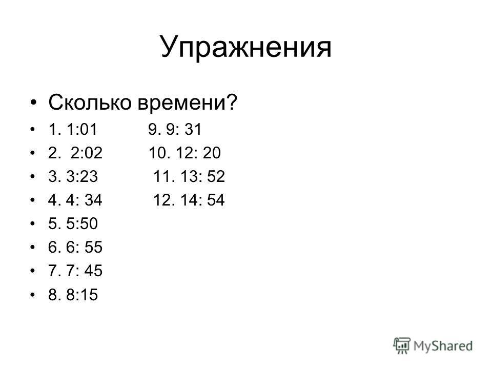 Упражнения Сколько времени? 1. 1:01 9. 9: 31 2. 2:02 10. 12: 20 3. 3:23 11. 13: 52 4. 4: 34 12. 14: 54 5. 5:50 6. 6: 55 7. 7: 45 8. 8:15