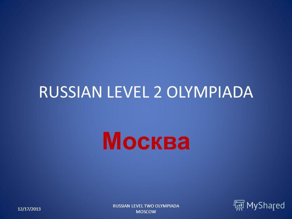 RUSSIAN LEVEL 2 OLYMPIADA Москва 12/17/20131 RUSSIAN LEVEL TWO OLYMPIADA MOSCOW