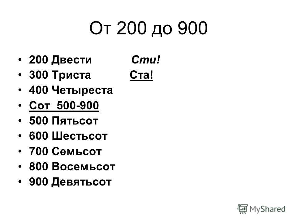От 200 до 900 200 Двести Сти! 300 Триста Ста! 400 Четыреста Сот 500-900 500 Пятьсот 600 Шестьсот 700 Семьсот 800 Восемьсот 900 Девятьсот