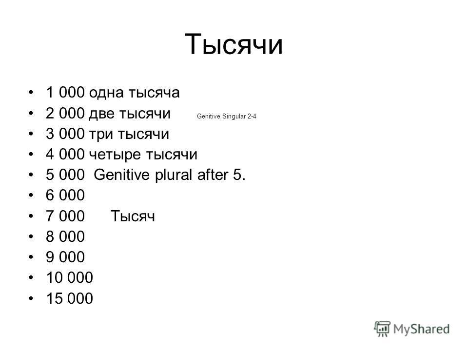 Тысячи 1 000 одна тысяча 2 000 две тысячи Genitive Singular 2-4 3 000 три тысячи 4 000 четыре тысячи 5 000 Genitive plural after 5. 6 000 7 000 Тысяч 8 000 9 000 10 000 15 000