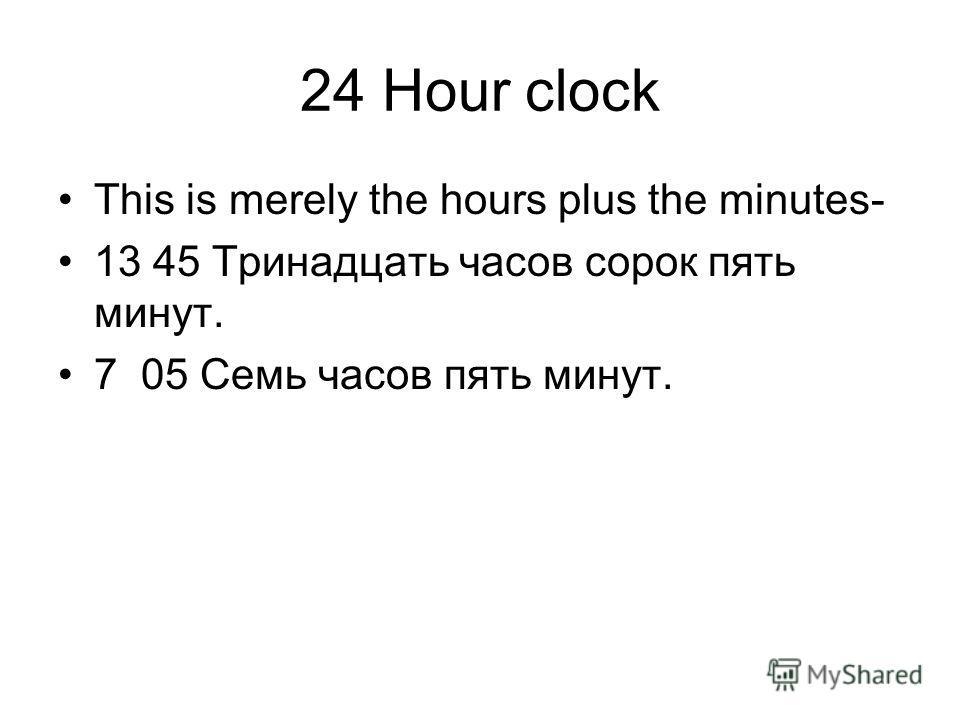 24 Hour clock This is merely the hours plus the minutes- 13 45 Тринадцать часов сорок пять минут. 7 05 Семь часов пять минут.