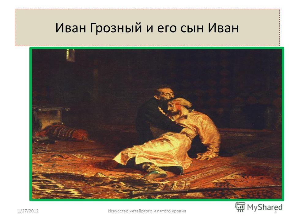 Иван Грозный и его сын Иван 1/27/20122Искусство четвёртого и пятого уровня