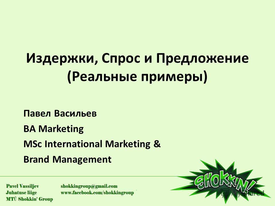 Издержки, Спрос и Предложение (Реальные примеры) Павел Васильев BA Marketing MSc International Marketing & Brand Management