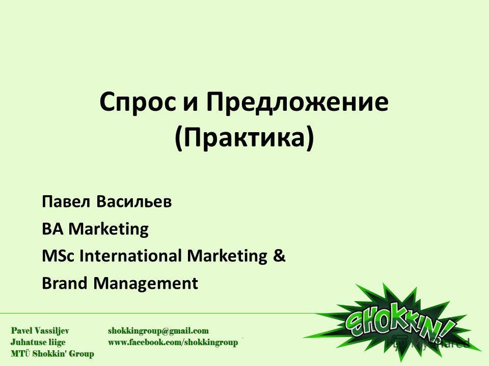 Спрос и Предложение (Практика) Павел Васильев BA Marketing MSc International Marketing & Brand Management